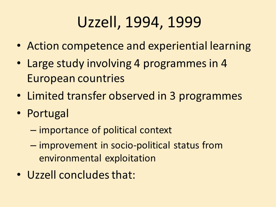 Uzzell, 1994, 1999 Action competence and experiential learning Large study involving 4 programmes in 4 European countries Limited transfer observed in