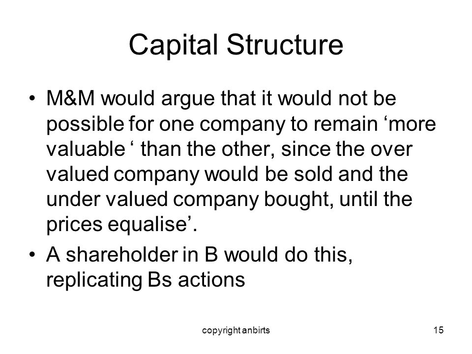 copyright anbirts15 Capital Structure M&M would argue that it would not be possible for one company to remain more valuable than the other, since the