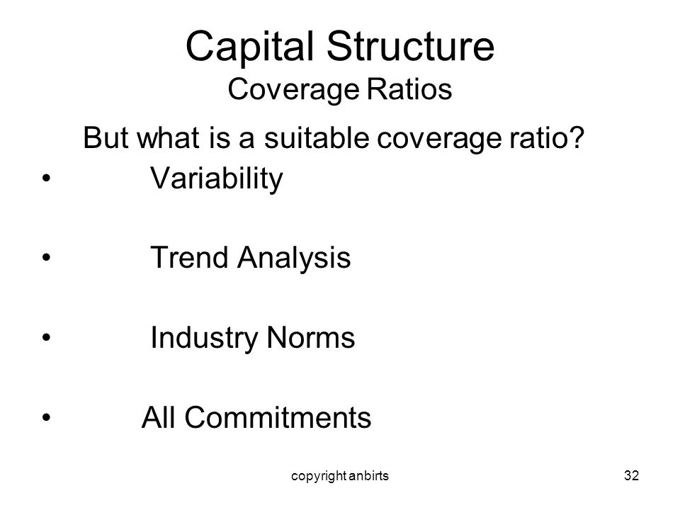 copyright anbirts32 Capital Structure Coverage Ratios But what is a suitable coverage ratio? Variability Trend Analysis Industry Norms All Commitments