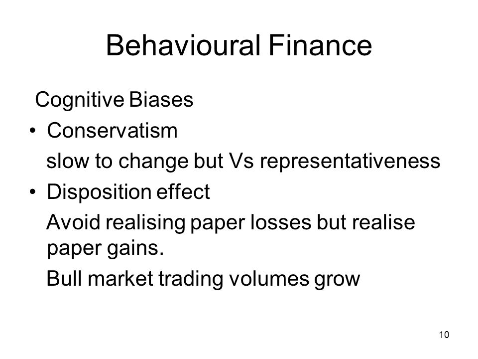 10 Behavioural Finance Cognitive Biases Conservatism slow to change but Vs representativeness Disposition effect Avoid realising paper losses but real
