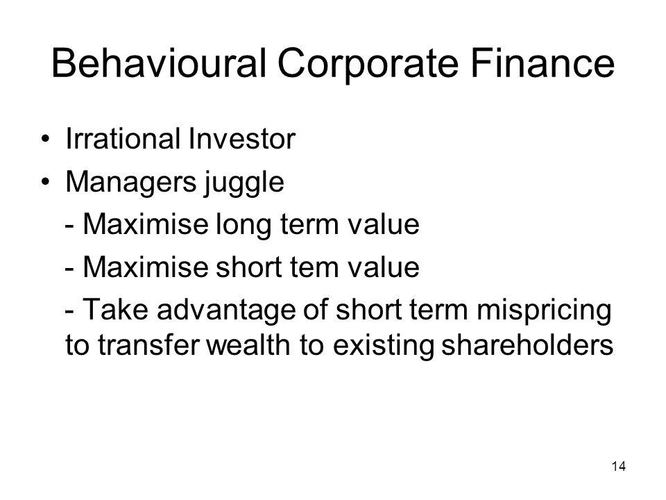 14 Behavioural Corporate Finance Irrational Investor Managers juggle - Maximise long term value - Maximise short tem value - Take advantage of short t