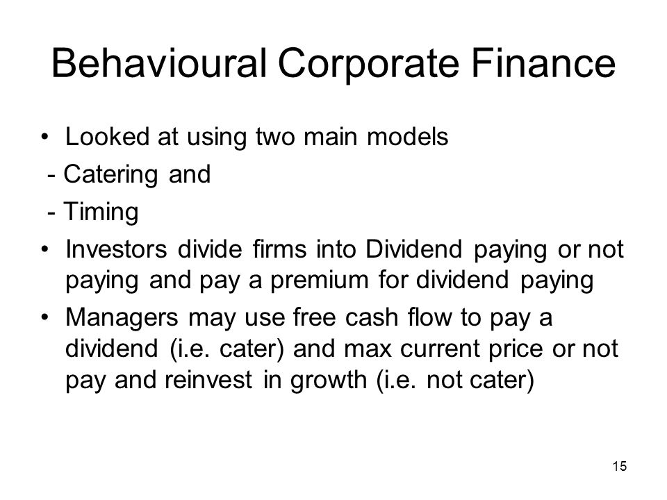 15 Behavioural Corporate Finance Looked at using two main models - Catering and - Timing Investors divide firms into Dividend paying or not paying and pay a premium for dividend paying Managers may use free cash flow to pay a dividend (i.e.
