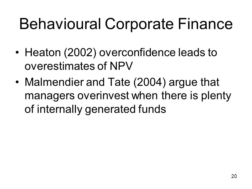 20 Behavioural Corporate Finance Heaton (2002) overconfidence leads to overestimates of NPV Malmendier and Tate (2004) argue that managers overinvest when there is plenty of internally generated funds