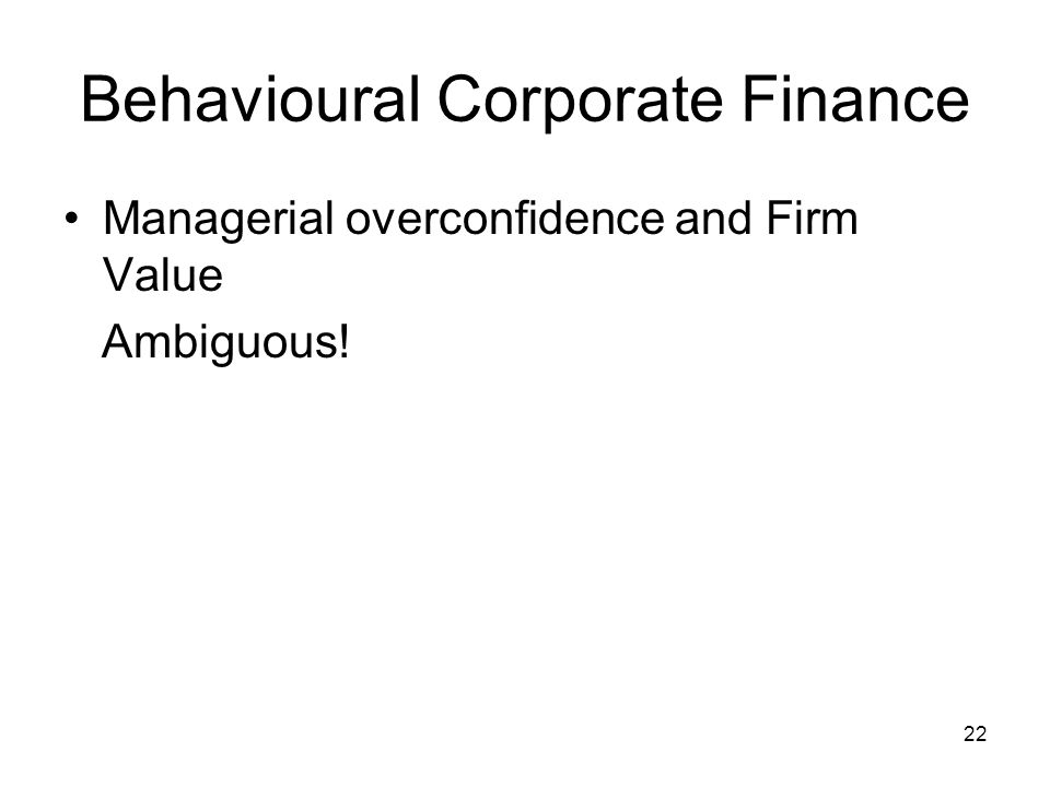 22 Behavioural Corporate Finance Managerial overconfidence and Firm Value Ambiguous!