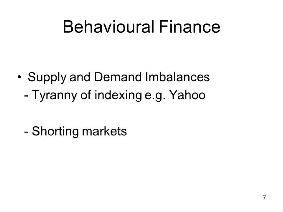 7 Behavioural Finance Supply and Demand Imbalances - Tyranny of indexing e.g. Yahoo - Shorting markets