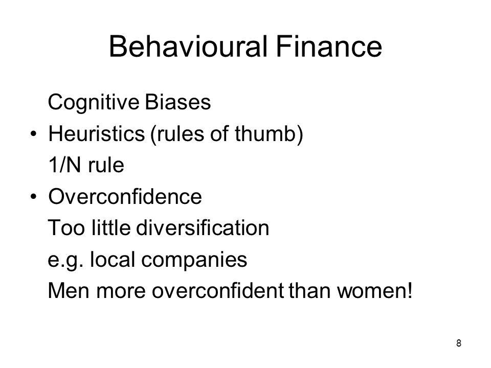 8 Behavioural Finance Cognitive Biases Heuristics (rules of thumb) 1/N rule Overconfidence Too little diversification e.g.