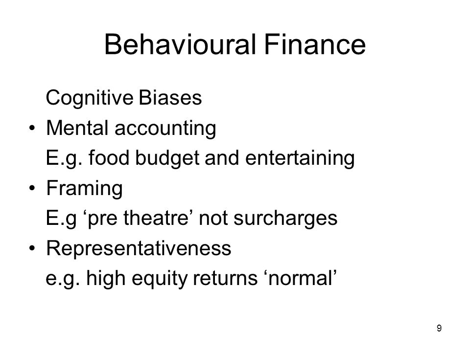 9 Behavioural Finance Cognitive Biases Mental accounting E.g. food budget and entertaining Framing E.g pre theatre not surcharges Representativeness e