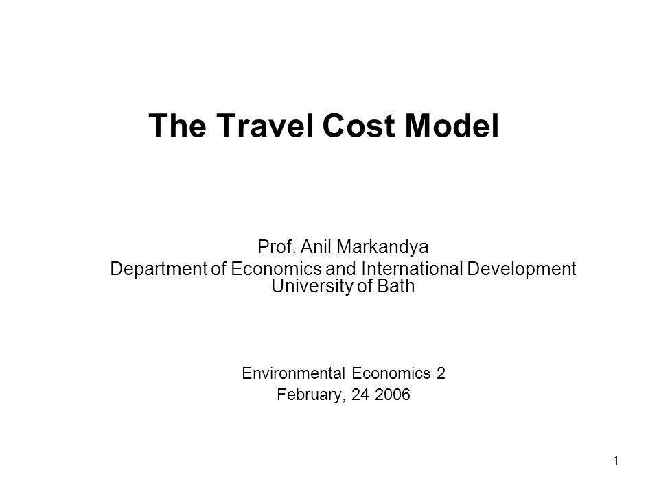 1 The Travel Cost Model Prof. Anil Markandya Department of Economics and International Development University of Bath Environmental Economics 2 Februa