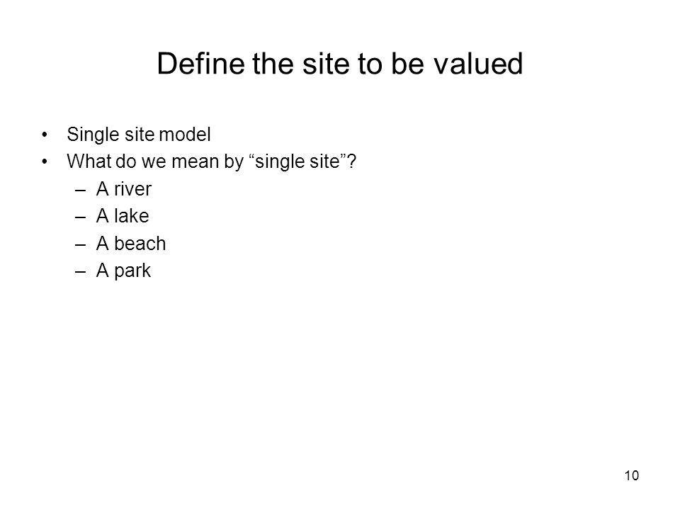 10 Define the site to be valued Single site model What do we mean by single site? –A river –A lake –A beach –A park