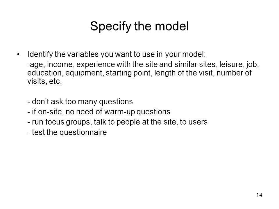 14 Specify the model Identify the variables you want to use in your model: -age, income, experience with the site and similar sites, leisure, job, edu