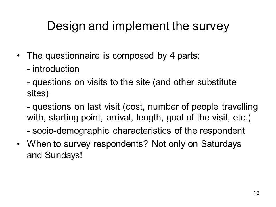 16 Design and implement the survey The questionnaire is composed by 4 parts: - introduction - questions on visits to the site (and other substitute si
