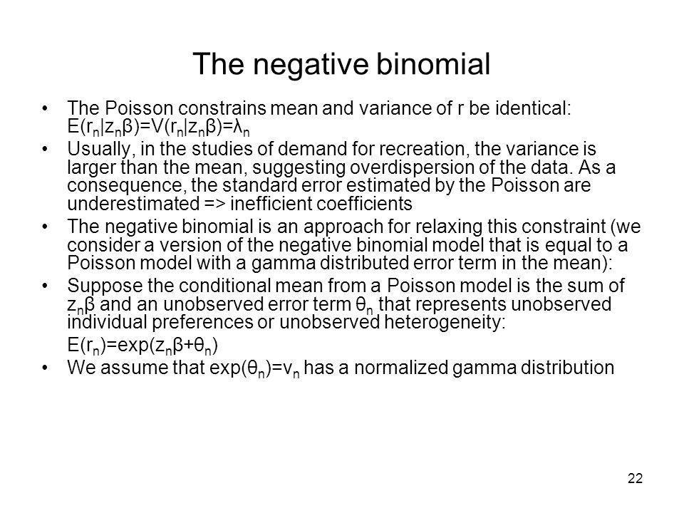 22 The negative binomial The Poisson constrains mean and variance of r be identical: E(r n |z n β)=V(r n |z n β)=λ n Usually, in the studies of demand