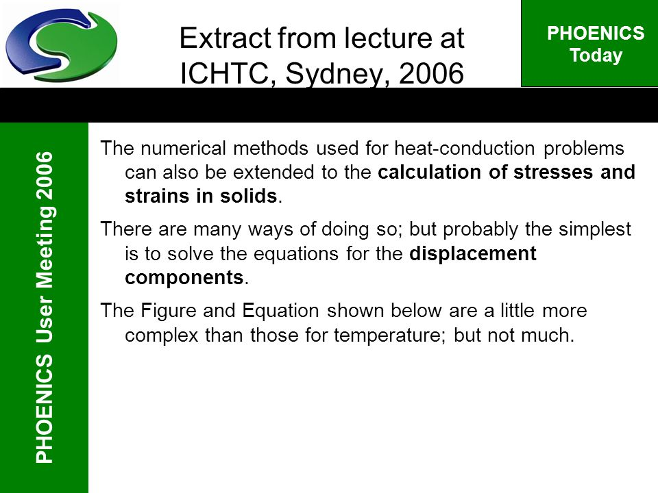 PHOENICS User Meeting 2006 PHOENICS Today Extract from lecture at ICHTC, Sydney, 2006 The numerical methods used for heat-conduction problems can also be extended to the calculation of stresses and strains in solids.