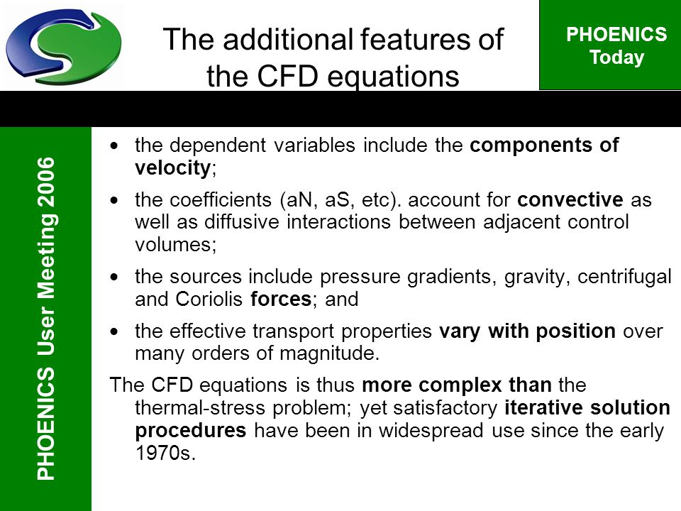 PHOENICS User Meeting 2006 PHOENICS Today The additional features of the CFD equations the dependent variables include the components of velocity; the coefficients (aN, aS, etc).