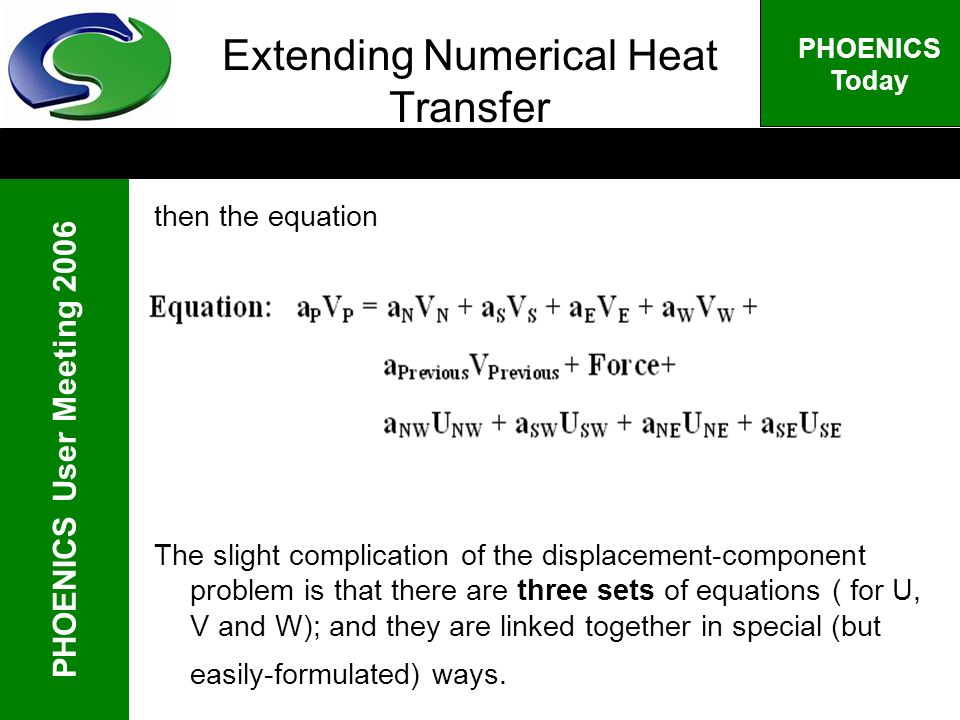 PHOENICS User Meeting 2006 PHOENICS Today Extending Numerical Heat Transfer then the equation The slight complication of the displacement-component problem is that there are three sets of equations ( for U, V and W); and they are linked together in special (but easily-formulated) ways.