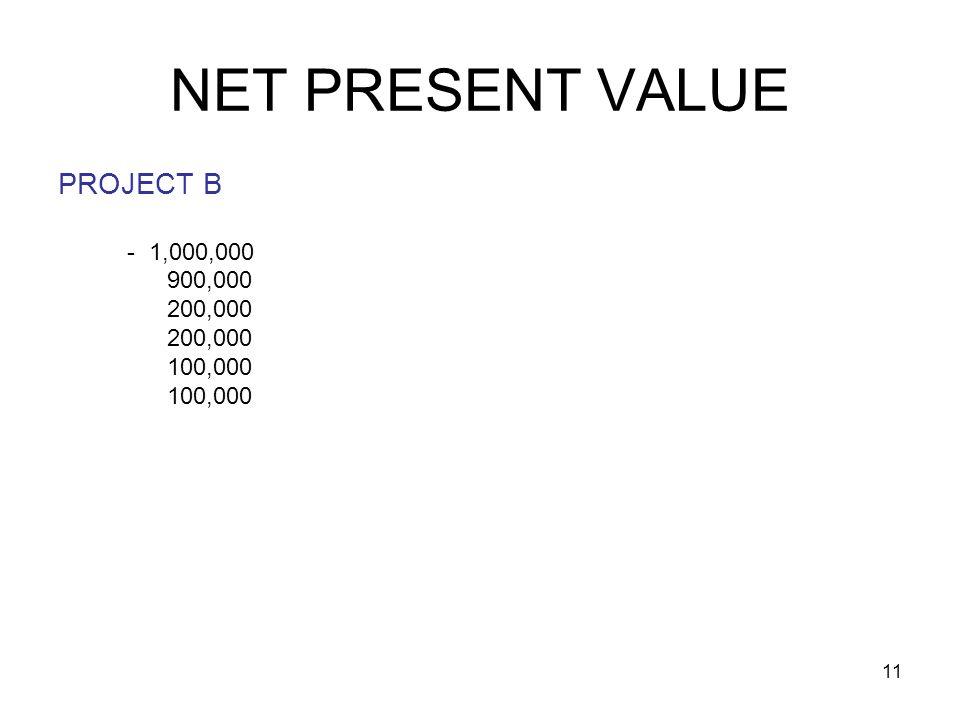 11 NET PRESENT VALUE PROJECT B - 1,000,000 900,000 200,000 100,000