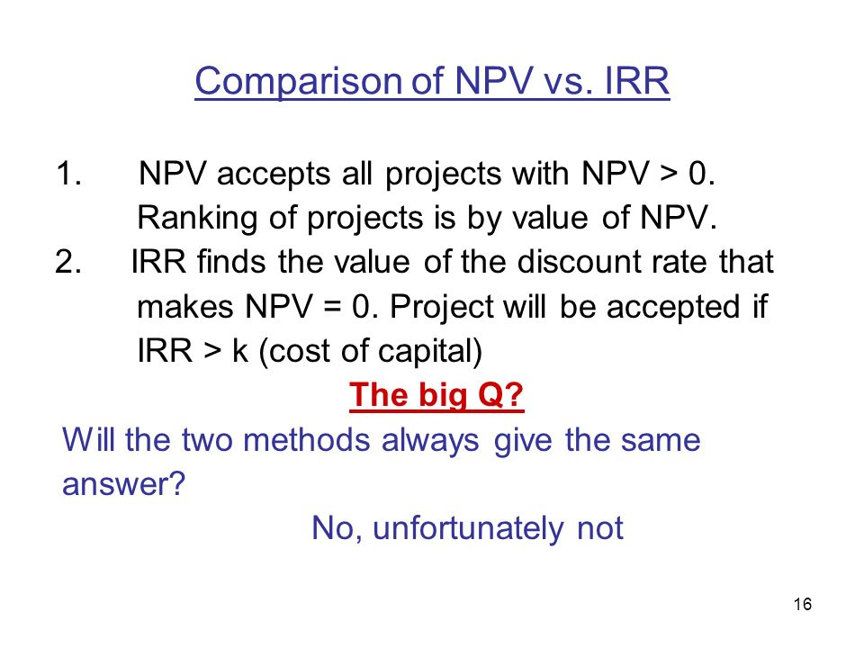 16 Comparison of NPV vs. IRR 1. NPV accepts all projects with NPV > 0.