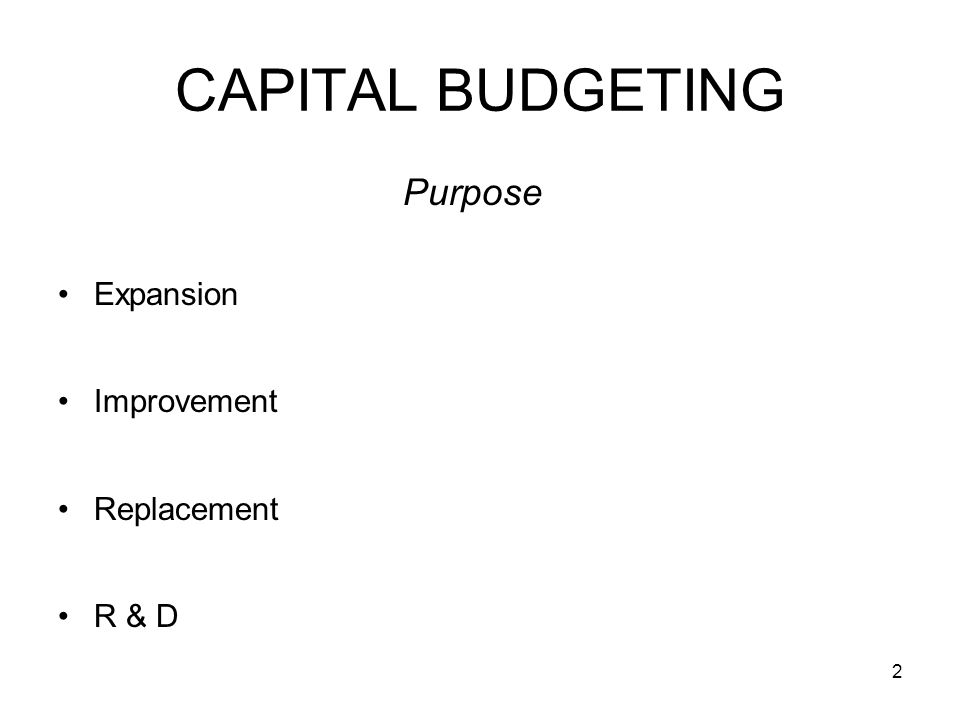 2 CAPITAL BUDGETING Purpose Expansion Improvement Replacement R & D