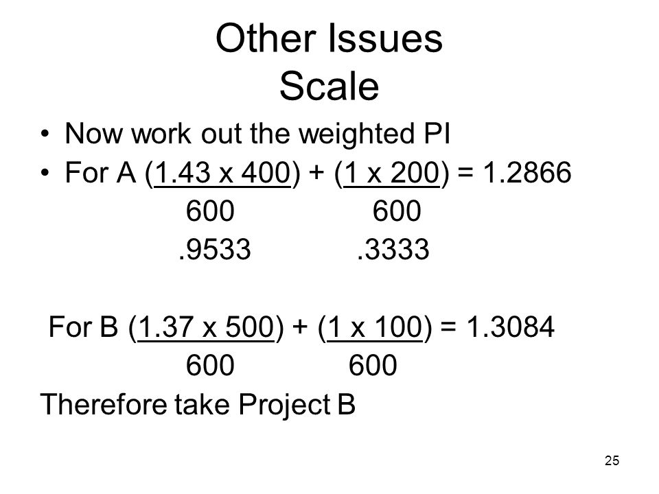 25 Other Issues Scale Now work out the weighted PI For A (1.43 x 400) + (1 x 200) = 1.2866 600 600.9533.3333 For B (1.37 x 500) + (1 x 100) = 1.3084 600 600 Therefore take Project B