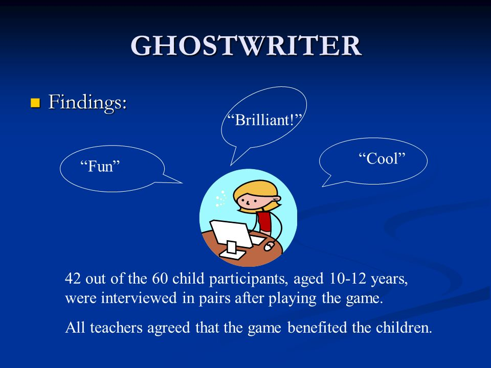 GHOSTWRITER Findings: Findings: Fun Brilliant! Cool 42 out of the 60 child participants, aged 10-12 years, were interviewed in pairs after playing the