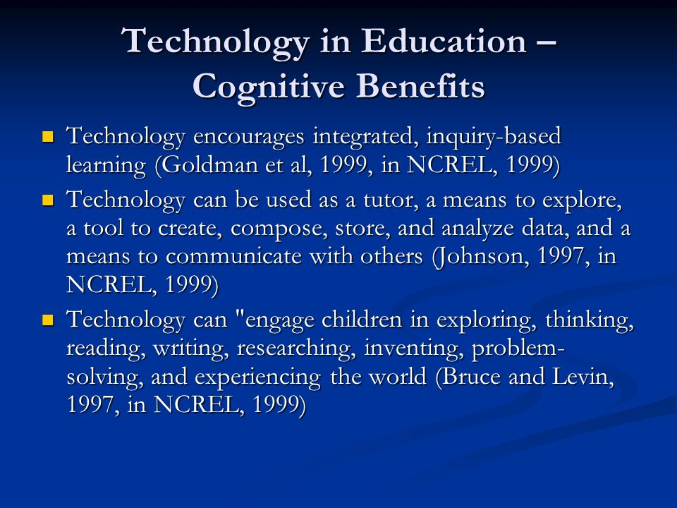 Technology in Education – Cognitive Benefits Technology encourages integrated, inquiry-based learning (Goldman et al, 1999, in NCREL, 1999) Technology