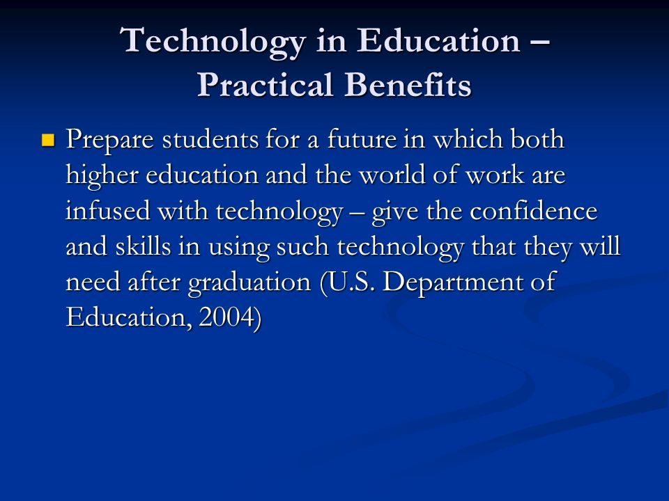 Technology in Education – Practical Benefits Prepare students for a future in which both higher education and the world of work are infused with techn