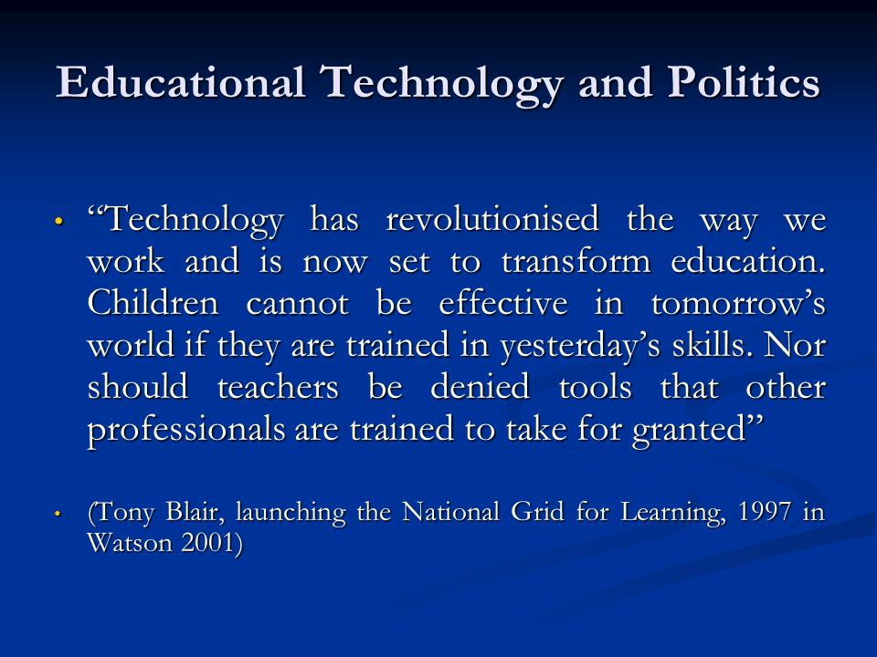 Educational Technology and Politics Technology has revolutionised the way we work and is now set to transform education. Children cannot be effective