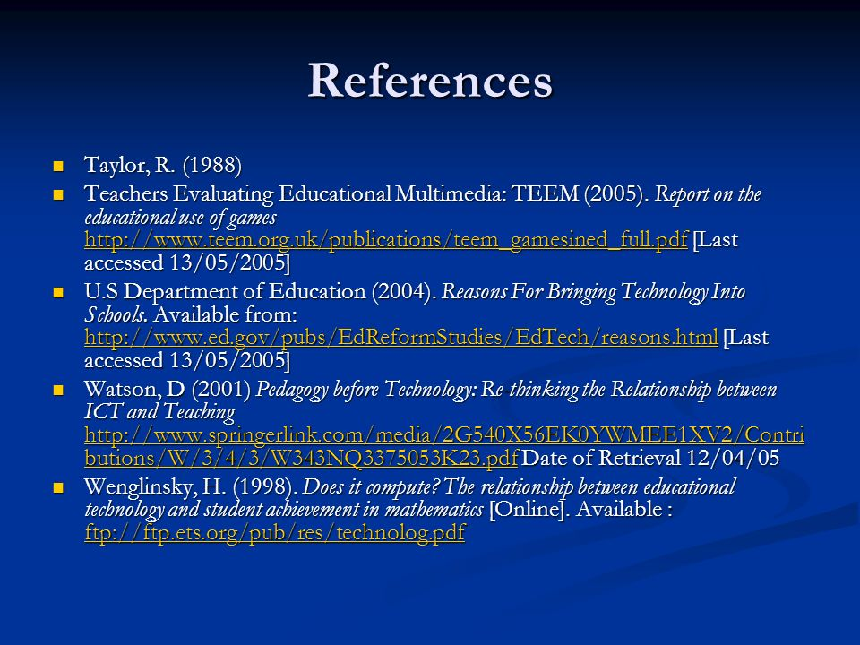 References Taylor, R. (1988) Taylor, R. (1988) Teachers Evaluating Educational Multimedia: TEEM (2005). Report on the educational use of games http://