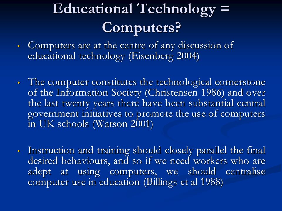 Educational Technology = Computers? Computers are at the centre of any discussion of educational technology (Eisenberg 2004) Computers are at the cent