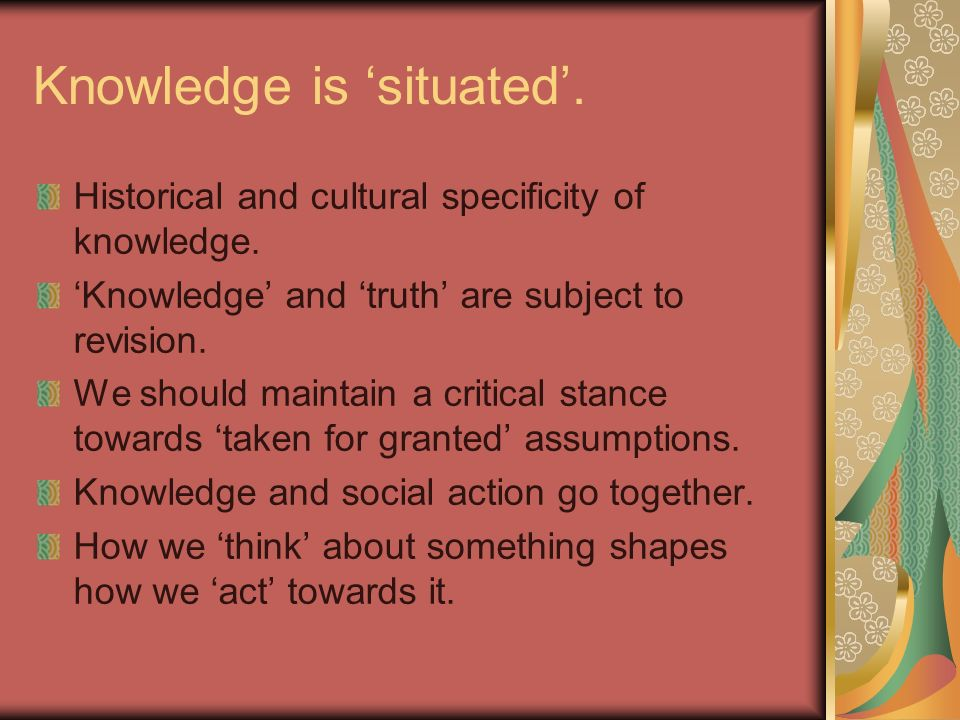 Knowledge is situated. Historical and cultural specificity of knowledge.