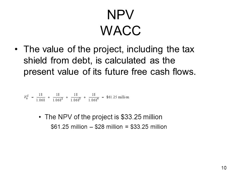 10 NPV WACC The value of the project, including the tax shield from debt, is calculated as the present value of its future free cash flows. The NPV of