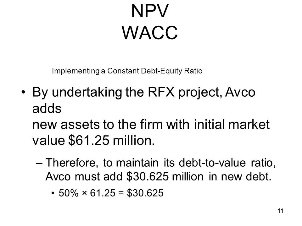 11 NPV WACC By undertaking the RFX project, Avco adds new assets to the firm with initial market value $61.25 million. –Therefore, to maintain its deb