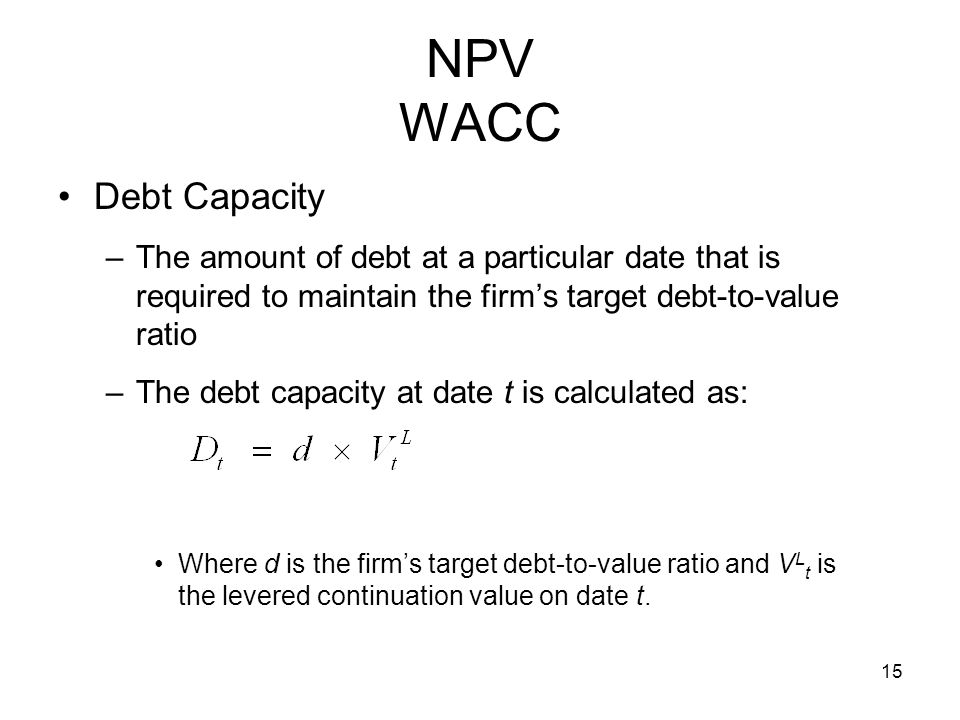 15 NPV WACC Debt Capacity –The amount of debt at a particular date that is required to maintain the firms target debt-to-value ratio –The debt capacit