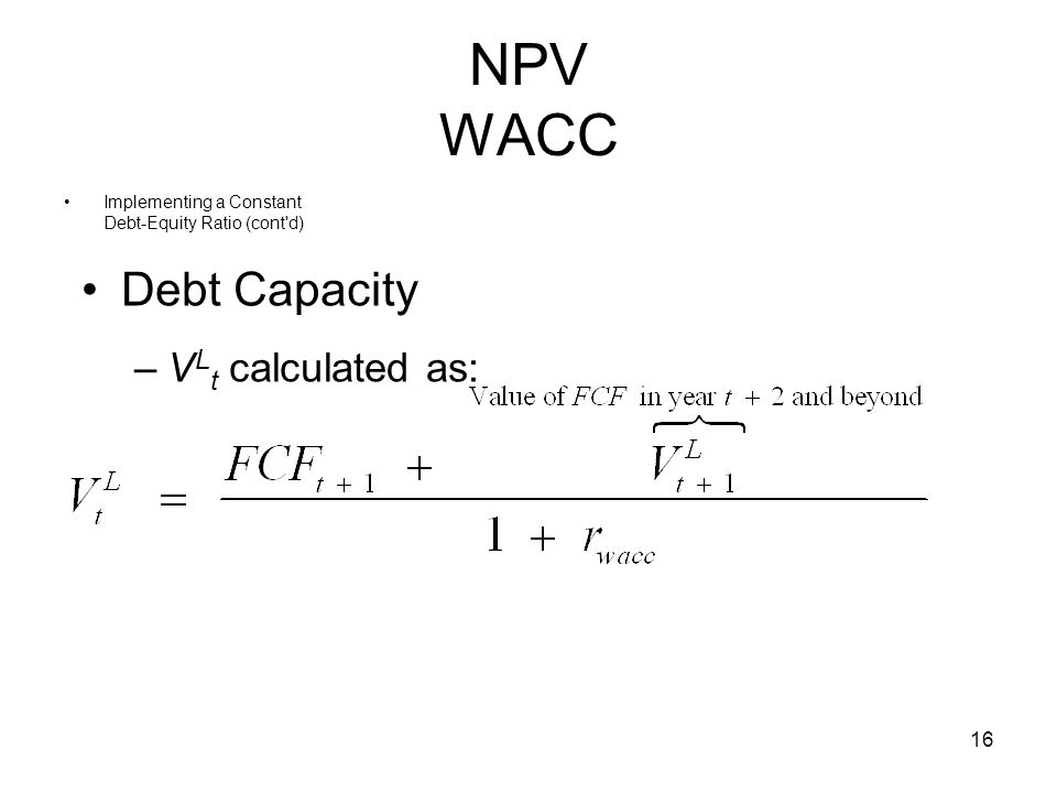 16 NPV WACC Implementing a Constant Debt-Equity Ratio (cont'd) Debt Capacity –V L t calculated as: