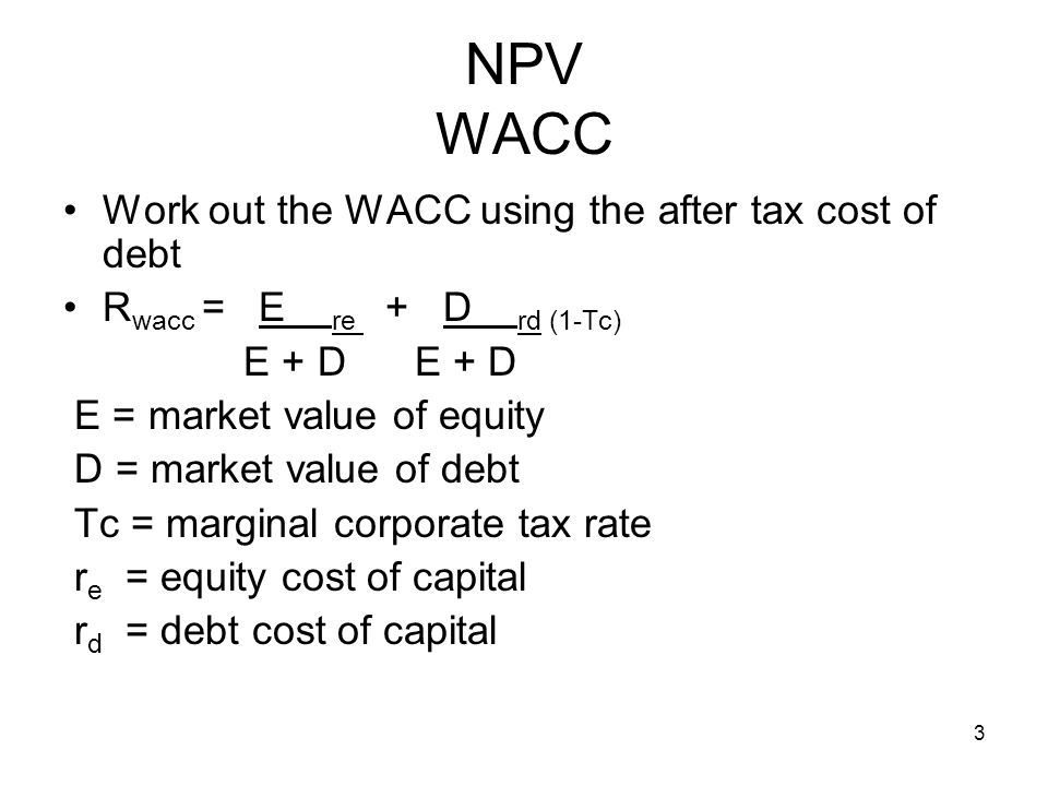 3 NPV WACC Work out the WACC using the after tax cost of debt R wacc = E re + D rd (1-Tc) E + D E + D E = market value of equity D = market value of d