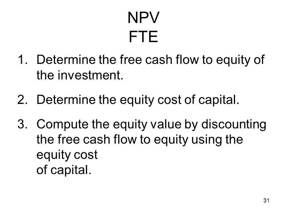 31 NPV FTE 1.Determine the free cash flow to equity of the investment. 2.Determine the equity cost of capital. 3.Compute the equity value by discounti