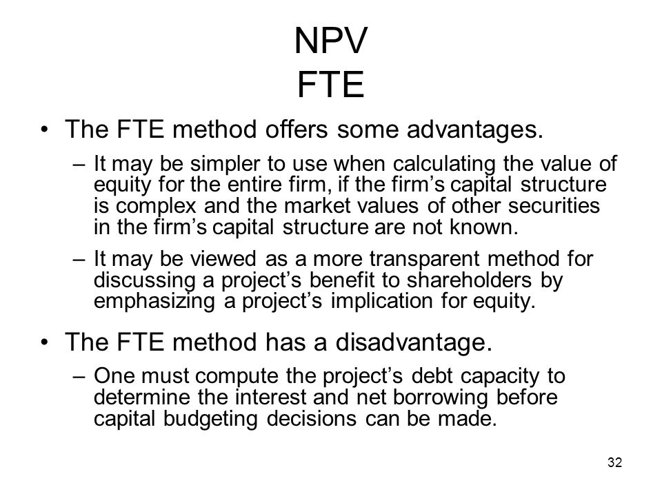 32 NPV FTE The FTE method offers some advantages. –It may be simpler to use when calculating the value of equity for the entire firm, if the firms cap