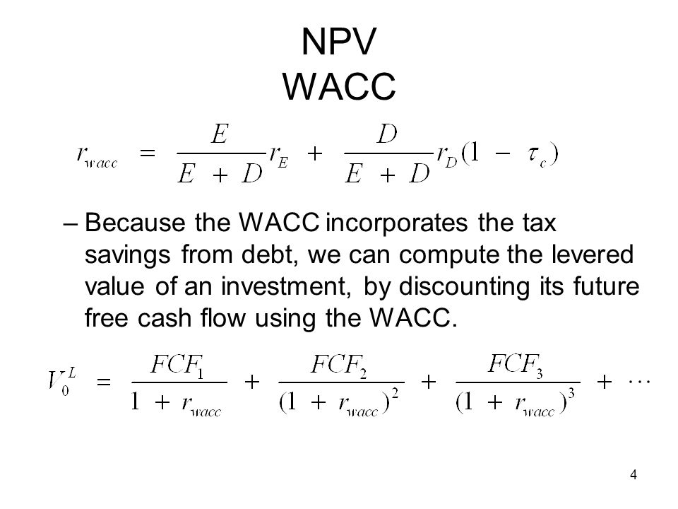 4 NPV WACC –Because the WACC incorporates the tax savings from debt, we can compute the levered value of an investment, by discounting its future free