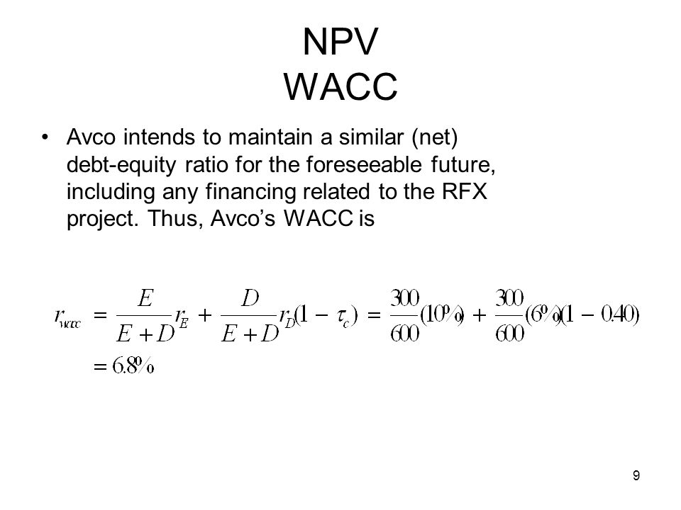 9 NPV WACC Avco intends to maintain a similar (net) debt-equity ratio for the foreseeable future, including any financing related to the RFX project.
