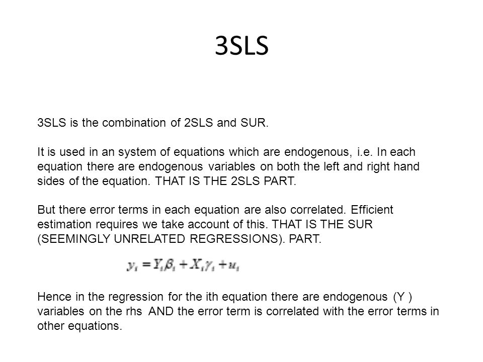 3SLS 3SLS is the combination of 2SLS and SUR. It is used in an system of equations which are endogenous, i.e. In each equation there are endogenous va