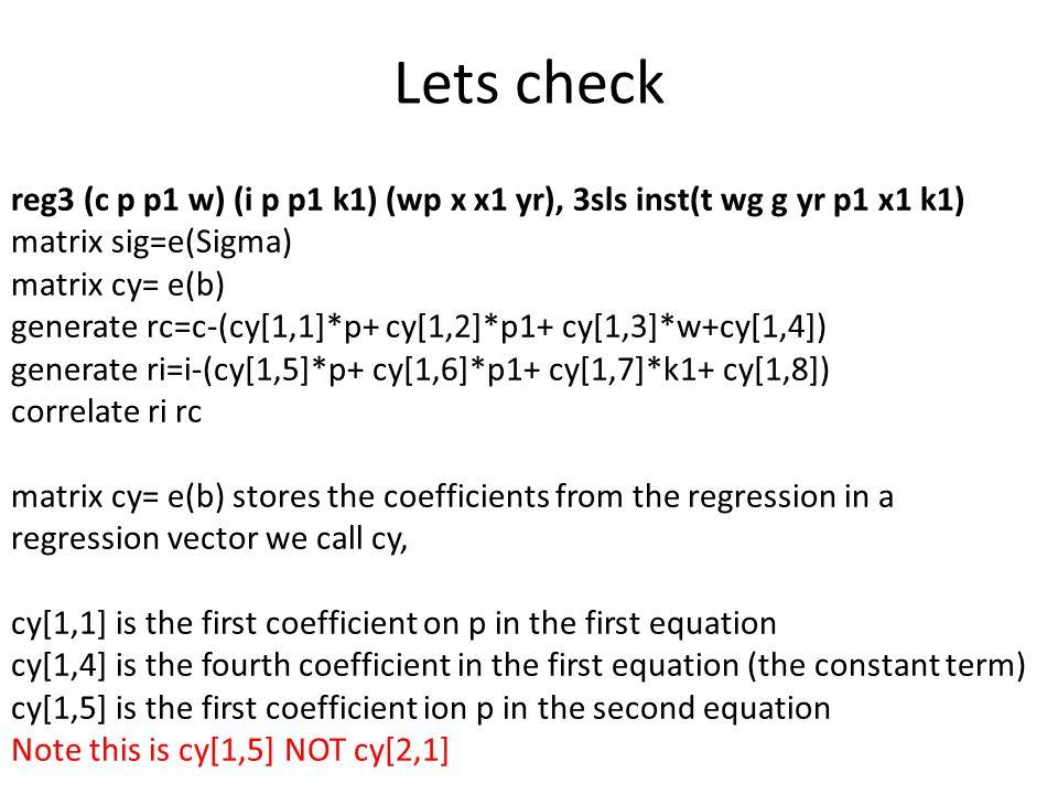 Lets check reg3 (c p p1 w) (i p p1 k1) (wp x x1 yr), 3sls inst(t wg g yr p1 x1 k1) matrix sig=e(Sigma) matrix cy= e(b) generate rc=c-(cy[1,1]*p+ cy[1,