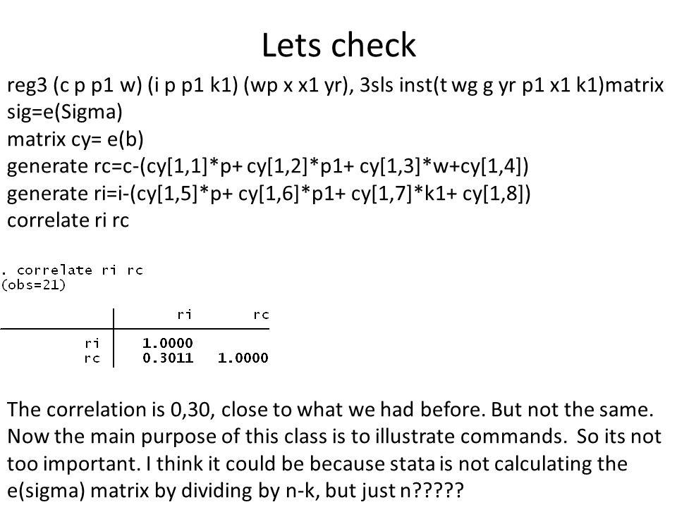 Lets check reg3 (c p p1 w) (i p p1 k1) (wp x x1 yr), 3sls inst(t wg g yr p1 x1 k1)matrix sig=e(Sigma) matrix cy= e(b) generate rc=c-(cy[1,1]*p+ cy[1,2