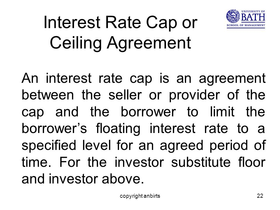 copyright anbirts22 Interest Rate Cap or Ceiling Agreement An interest rate cap is an agreement between the seller or provider of the cap and the borrower to limit the borrowers floating interest rate to a specified level for an agreed period of time.