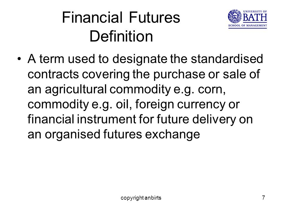 copyright anbirts7 Financial Futures Definition A term used to designate the standardised contracts covering the purchase or sale of an agricultural commodity e.g.