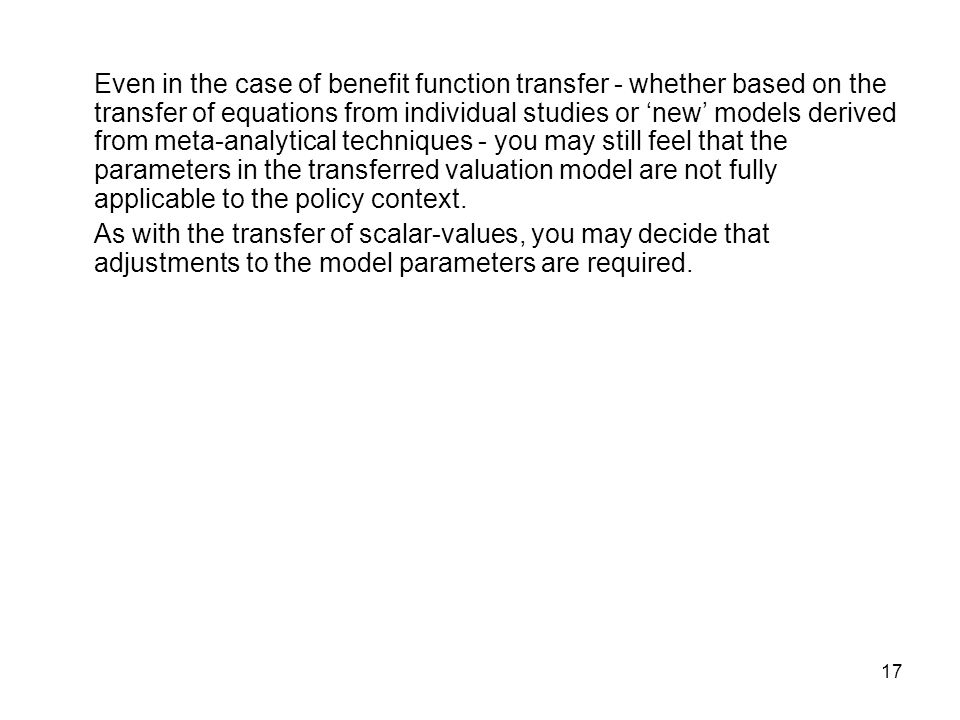 17 Even in the case of benefit function transfer - whether based on the transfer of equations from individual studies or new models derived from meta-analytical techniques - you may still feel that the parameters in the transferred valuation model are not fully applicable to the policy context.