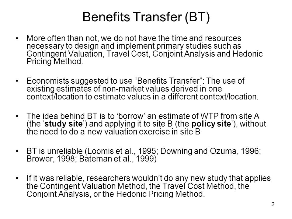 2 Benefits Transfer (BT) More often than not, we do not have the time and resources necessary to design and implement primary studies such as Contingent Valuation, Travel Cost, Conjoint Analysis and Hedonic Pricing Method.