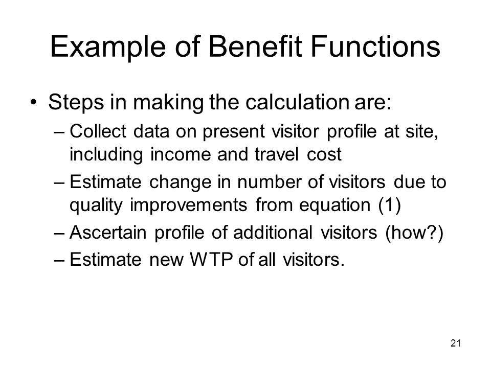 21 Example of Benefit Functions Steps in making the calculation are: –Collect data on present visitor profile at site, including income and travel cost –Estimate change in number of visitors due to quality improvements from equation (1) –Ascertain profile of additional visitors (how ) –Estimate new WTP of all visitors.