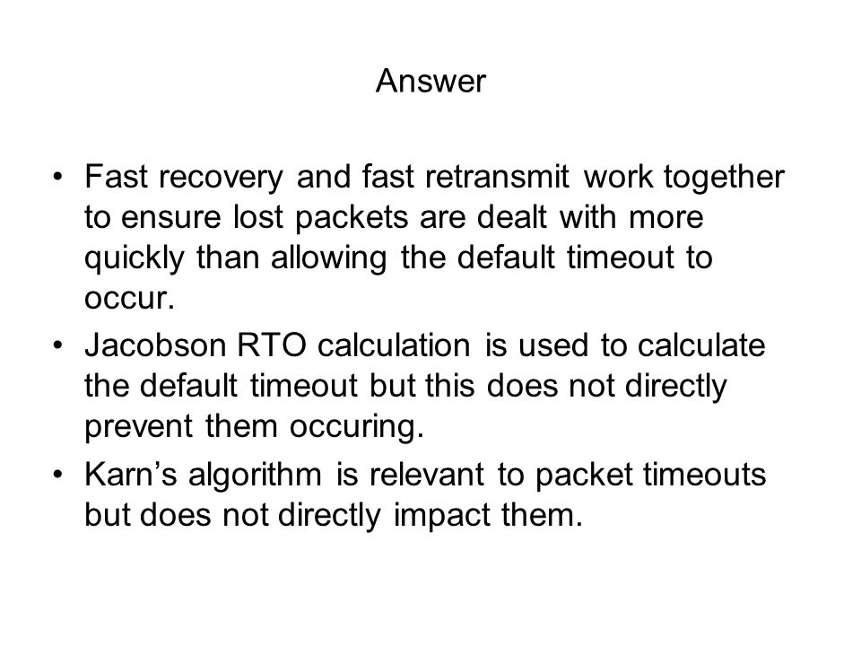 Answer Fast recovery and fast retransmit work together to ensure lost packets are dealt with more quickly than allowing the default timeout to occur.