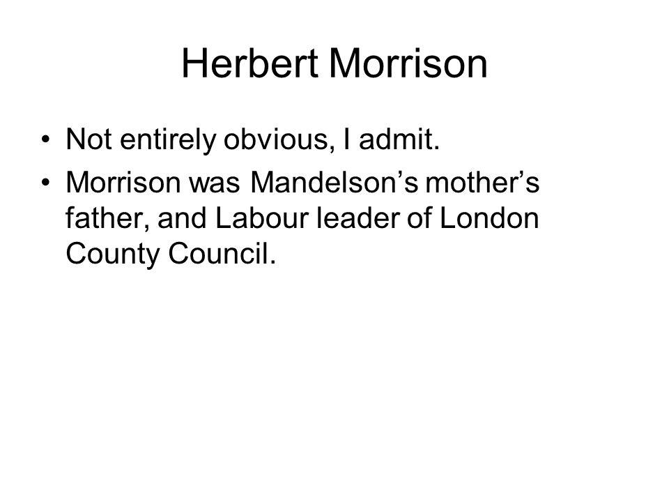 Herbert Morrison Not entirely obvious, I admit. Morrison was Mandelsons mothers father, and Labour leader of London County Council.