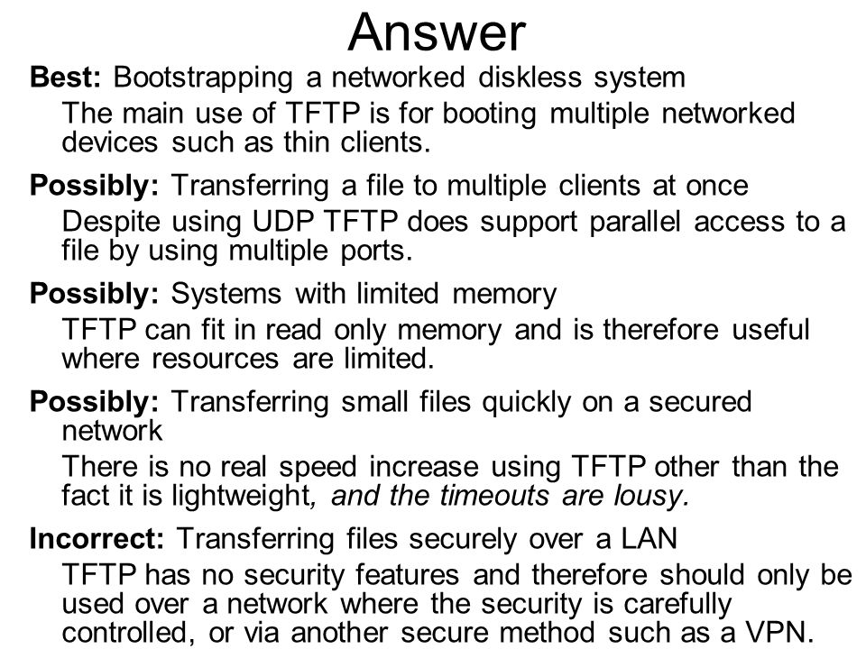 Answer Best: Bootstrapping a networked diskless system The main use of TFTP is for booting multiple networked devices such as thin clients. Possibly: